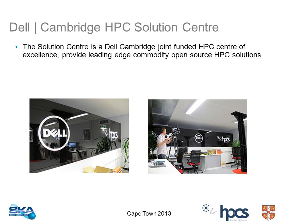 Cape Town 2013 Dell | Cambridge HPC Solution Centre The Solution Centre is a Dell Cambridge joint funded HPC centre of excellence, provide leading edge commodity open source HPC solutions.