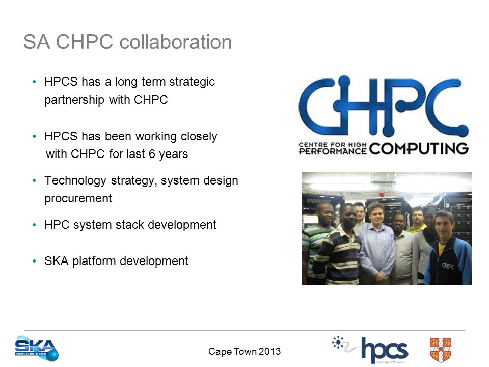 Cape Town 2013 SA CHPC collaboration HPCS has a long term strategic partnership with CHPC HPCS has been working closely with CHPC for last 6 years Technology strategy, system design procurement HPC system stack development SKA platform development
