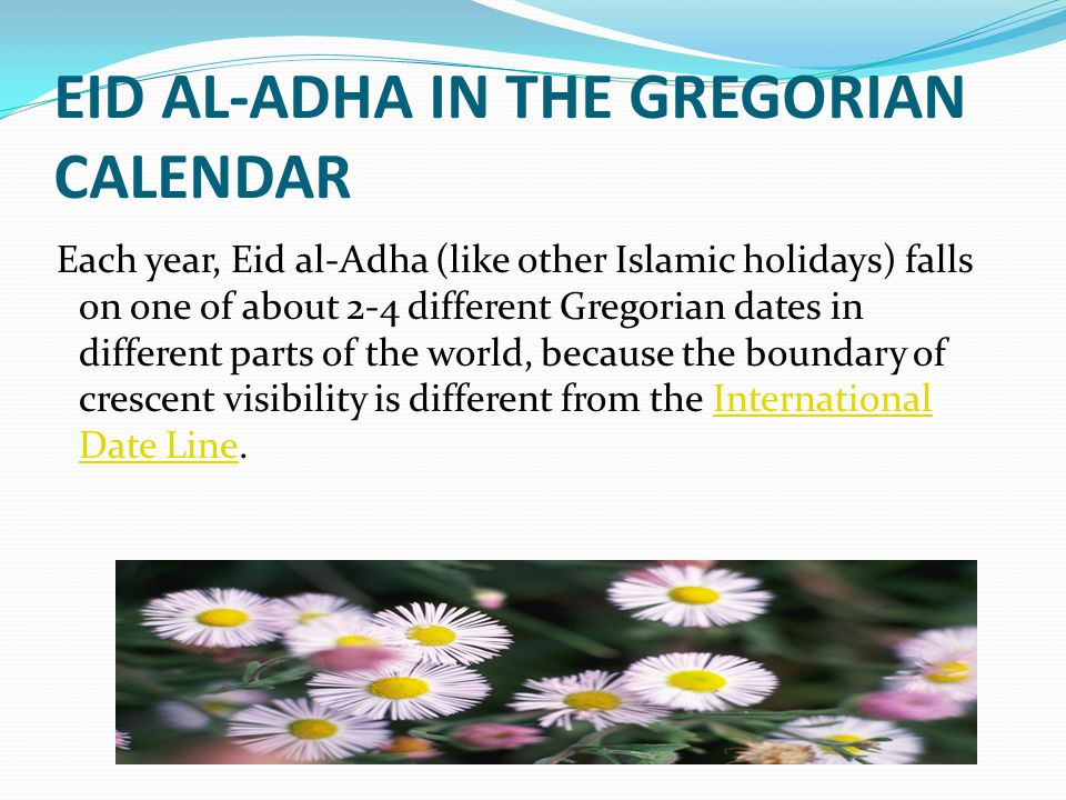 EID AL-ADHA IN THE GREGORIAN CALENDAR Each year, Eid al-Adha (like other Islamic holidays) falls on one of about 2-4 different Gregorian dates in different parts of the world, because the boundary of crescent visibility is different from the International Date Line.International Date Line