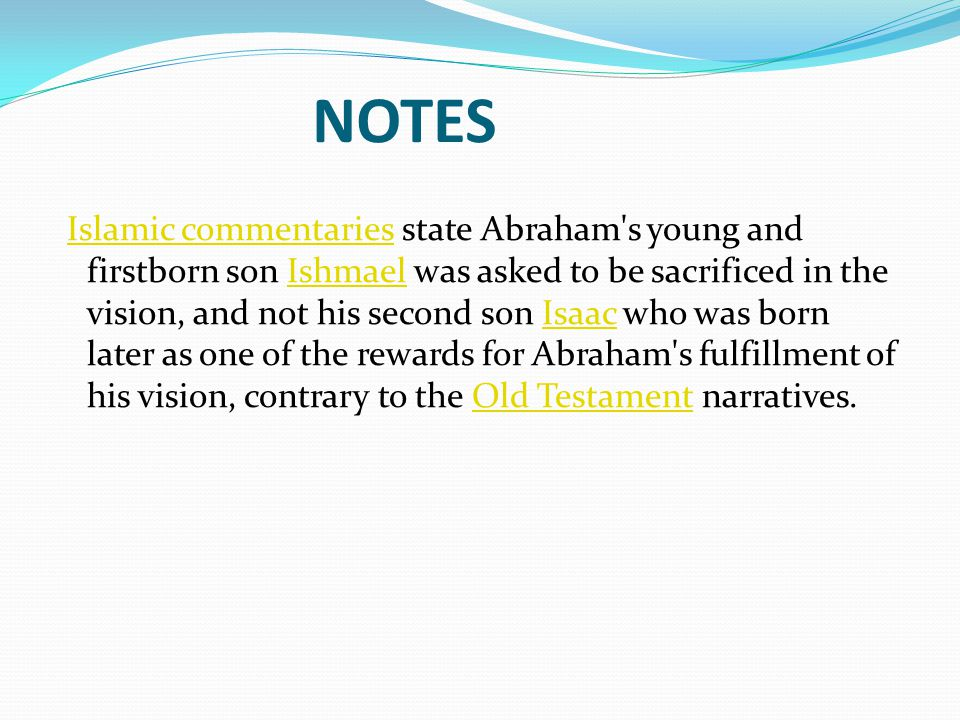 NOTES Islamic commentaries state Abraham s young and firstborn son Ishmael was asked to be sacrificed in the vision, and not his second son Isaac who was born later as one of the rewards for Abraham s fulfillment of his vision, contrary to the Old Testament narratives.Islamic commentariesIshmaelIsaacOld Testament