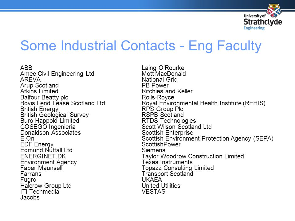 Some Industrial Contacts - Eng Faculty ABB Amec Civil Engineering Ltd AREVA Arup Scotland Atkins Limited Balfour Beatty plc Bovis Lend Lease Scotland