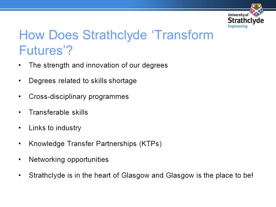 How Does Strathclyde 'Transform Futures'? The strength and innovation of our degrees Degrees related to skills shortage Cross-disciplinary programmes