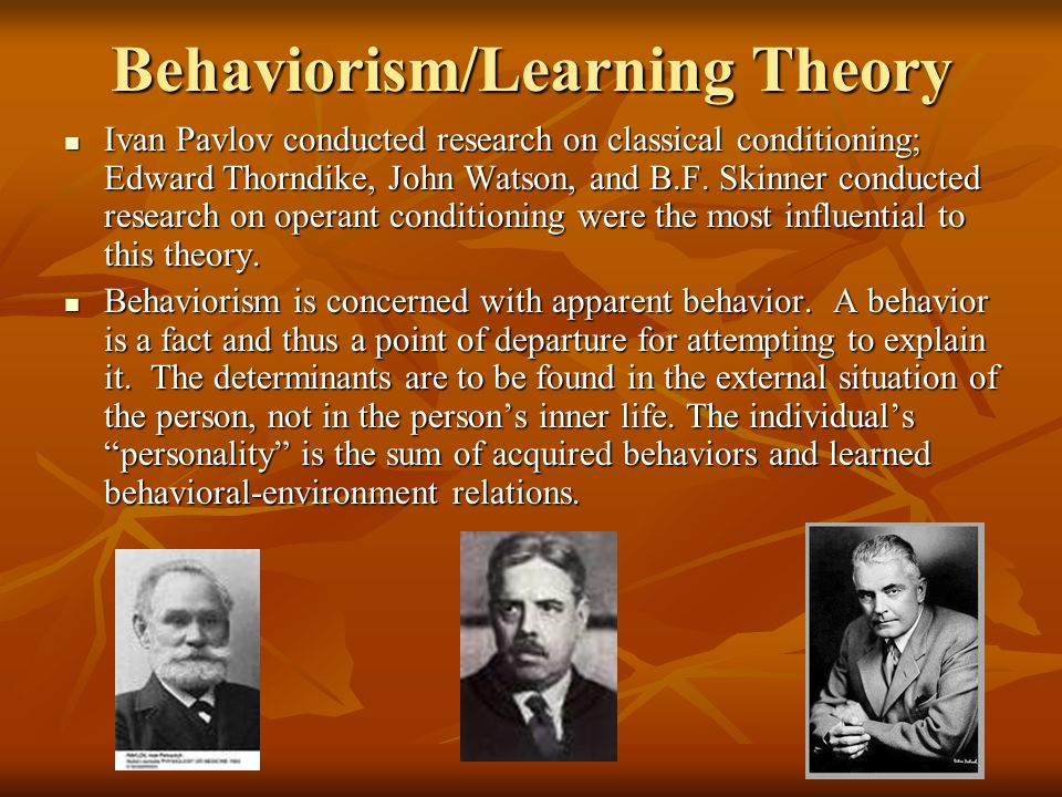 Behaviorism/Learning Theory Ivan Pavlov conducted research on classical conditioning; Edward Thorndike, John Watson, and B.F.