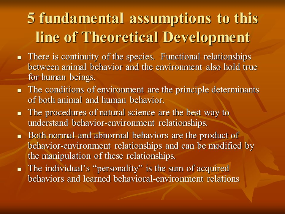 5 fundamental assumptions to this line of Theoretical Development There is continuity of the species. Functional relationships between animal behavior