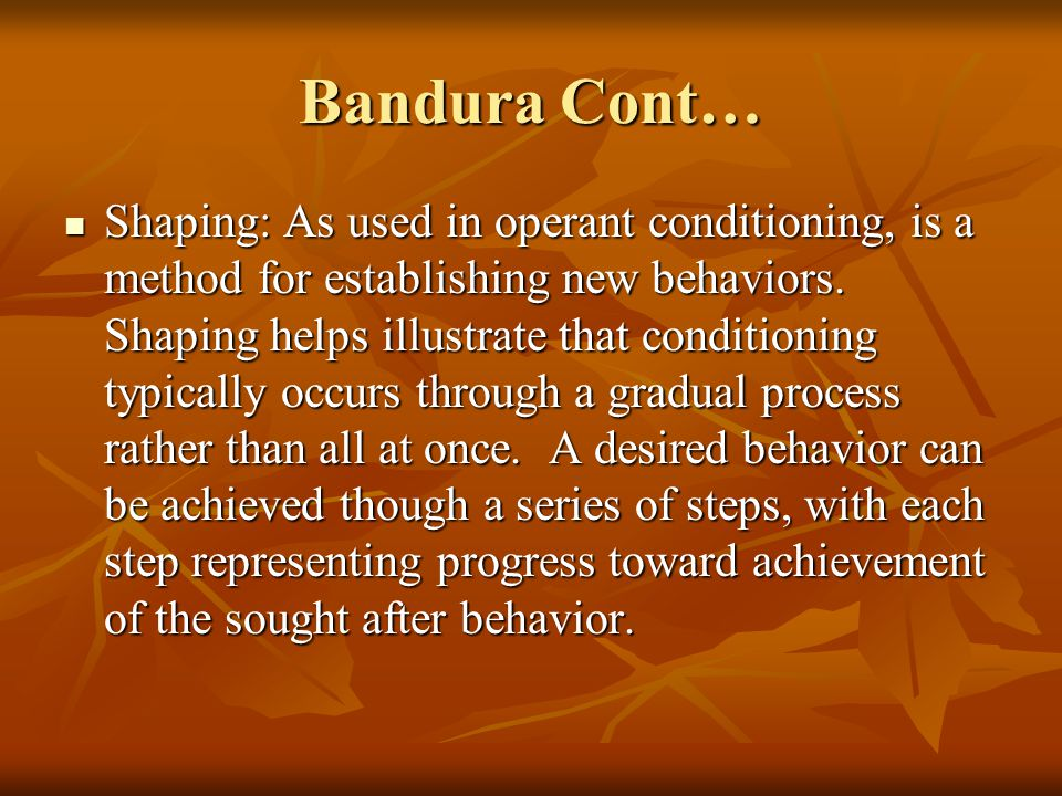 Bandura Cont… Shaping: As used in operant conditioning, is a method for establishing new behaviors. Shaping helps illustrate that conditioning typical