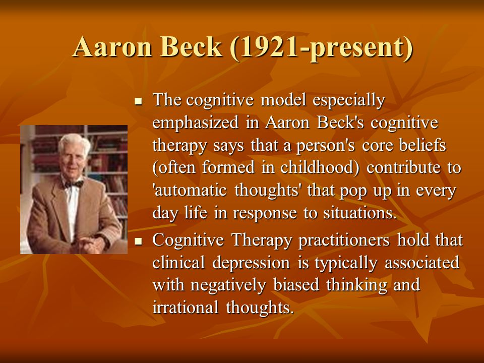 Aaron Beck (1921-present) The cognitive model especially emphasized in Aaron Beck s cognitive therapy says that a person s core beliefs (often formed in childhood) contribute to automatic thoughts that pop up in every day life in response to situations.