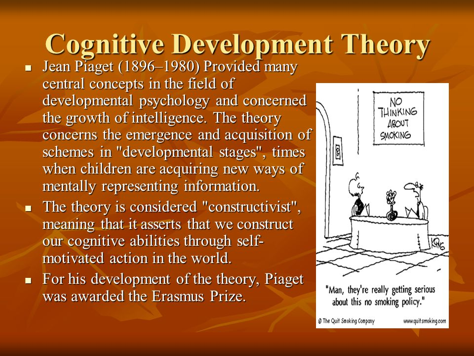 Cognitive Development Theory Jean Piaget (1896–1980) Provided many central concepts in the field of developmental psychology and concerned the growth of intelligence.