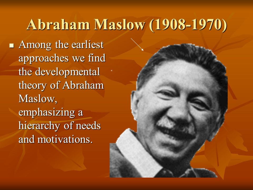 Abraham Maslow (1908-1970) Among the earliest approaches we find the developmental theory of Abraham Maslow, emphasizing a hierarchy of needs and moti