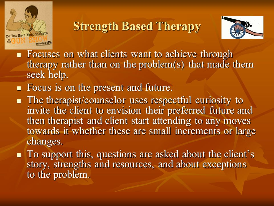 Strength Based Therapy Focuses on what clients want to achieve through therapy rather than on the problem(s) that made them seek help. Focuses on what