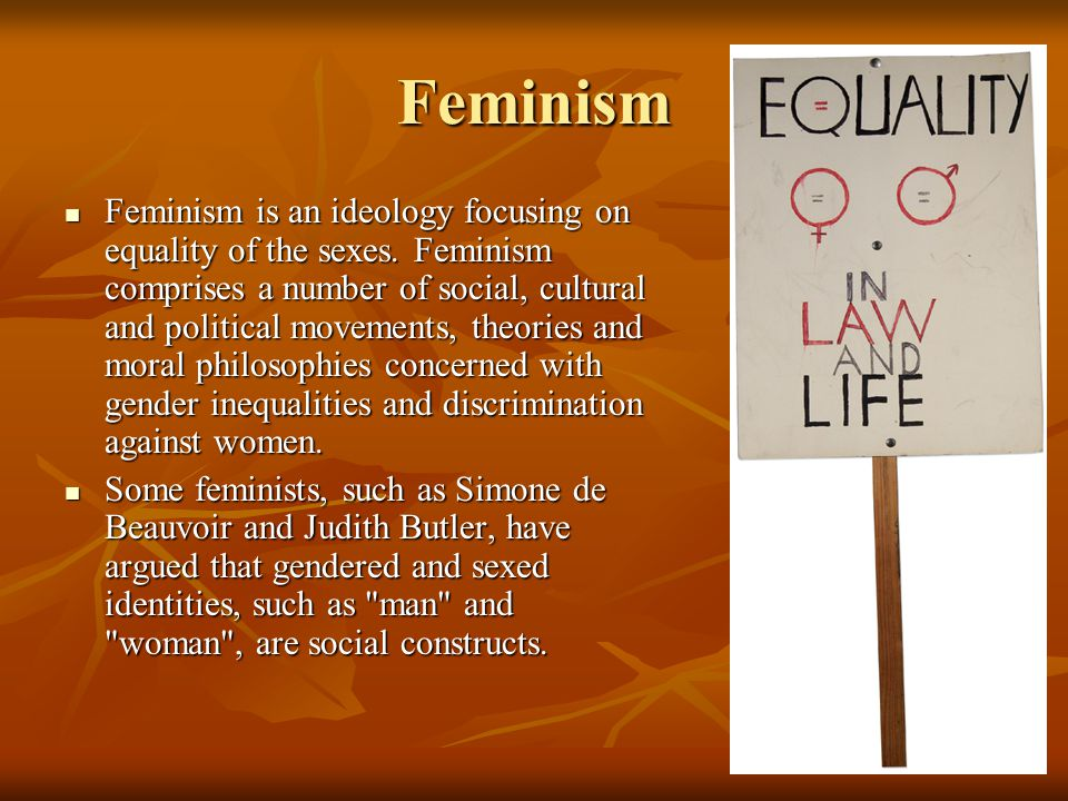 Feminism Feminism is an ideology focusing on equality of the sexes. Feminism comprises a number of social, cultural and political movements, theories