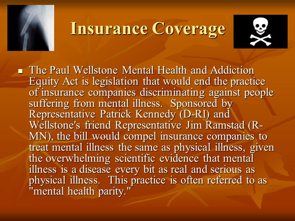 Insurance Coverage The Paul Wellstone Mental Health and Addiction Equity Act is legislation that would end the practice of insurance companies discrim