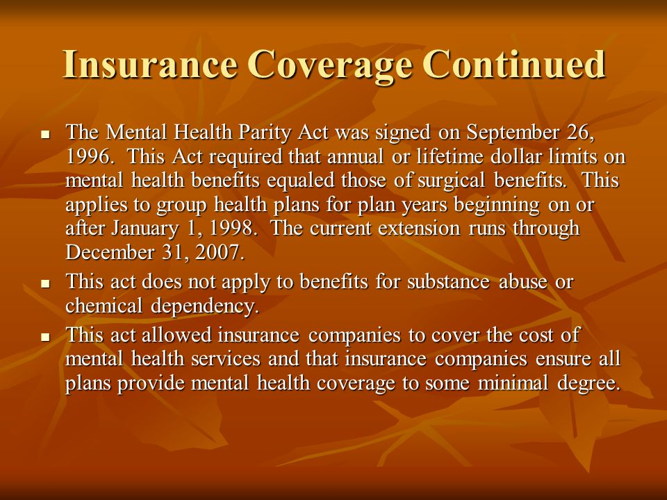 Insurance Coverage Continued The Mental Health Parity Act was signed on September 26, 1996. This Act required that annual or lifetime dollar limits on