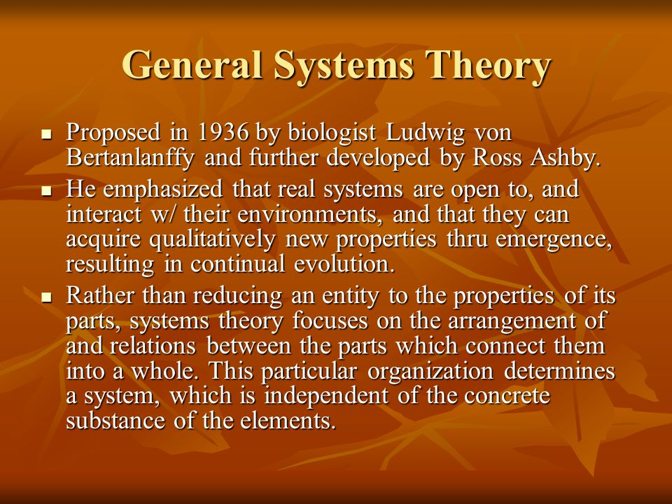 General Systems Theory Proposed in 1936 by biologist Ludwig von Bertanlanffy and further developed by Ross Ashby. Proposed in 1936 by biologist Ludwig