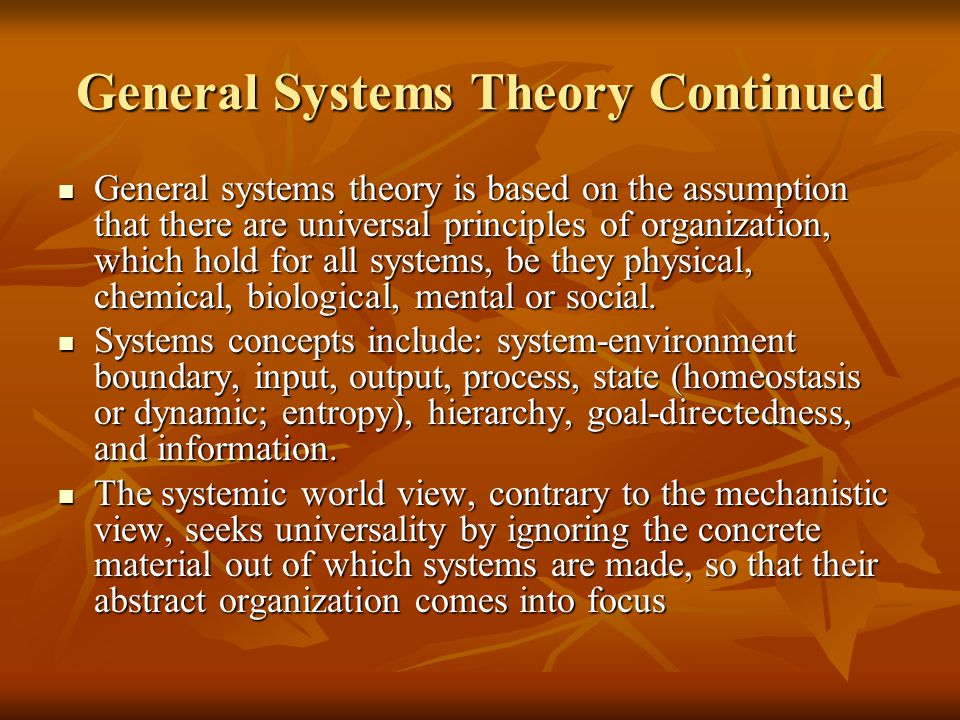 General Systems Theory Continued General systems theory is based on the assumption that there are universal principles of organization, which hold for all systems, be they physical, chemical, biological, mental or social.