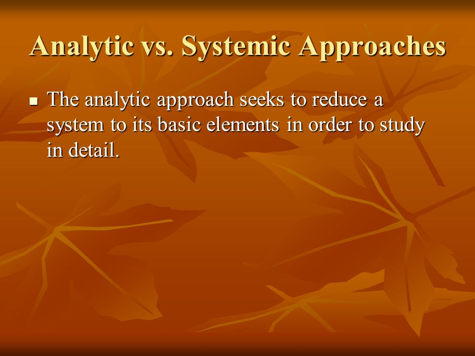 Analytic vs. Systemic Approaches The analytic approach seeks to reduce a system to its basic elements in order to study in detail. The analytic approa