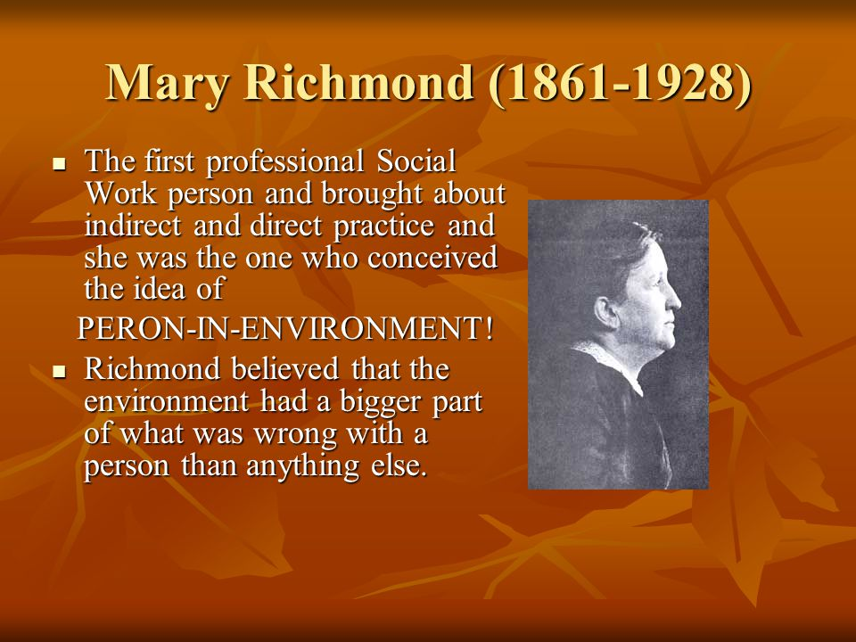 Mary Richmond (1861-1928) The first professional Social Work person and brought about indirect and direct practice and she was the one who conceived the idea of The first professional Social Work person and brought about indirect and direct practice and she was the one who conceived the idea of PERON-IN-ENVIRONMENT.