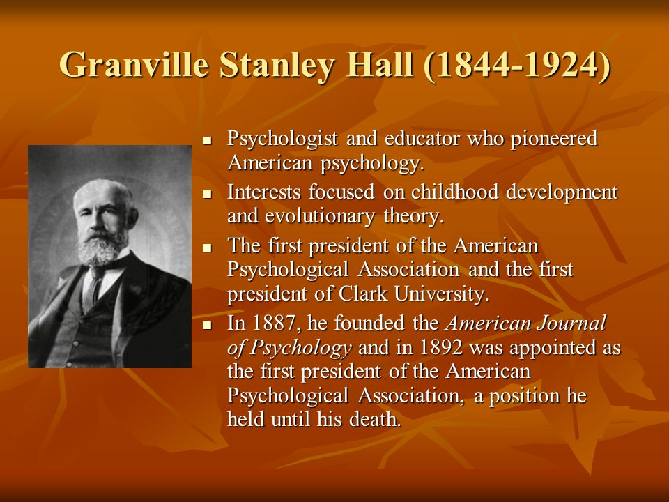Granville Stanley Hall (1844-1924) Psychologist and educator who pioneered American psychology. Psychologist and educator who pioneered American psych