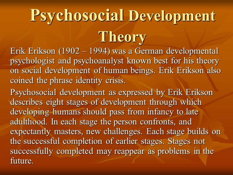 Psychosocial Development Theory Erik Erikson (1902 – 1994) was a German developmental psychologist and psychoanalyst known best for his theory on social development of human beings.