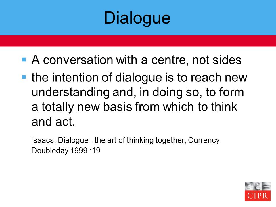 Dialogue  A conversation with a centre, not sides  the intention of dialogue is to reach new understanding and, in doing so, to form a totally new basis from which to think and act.