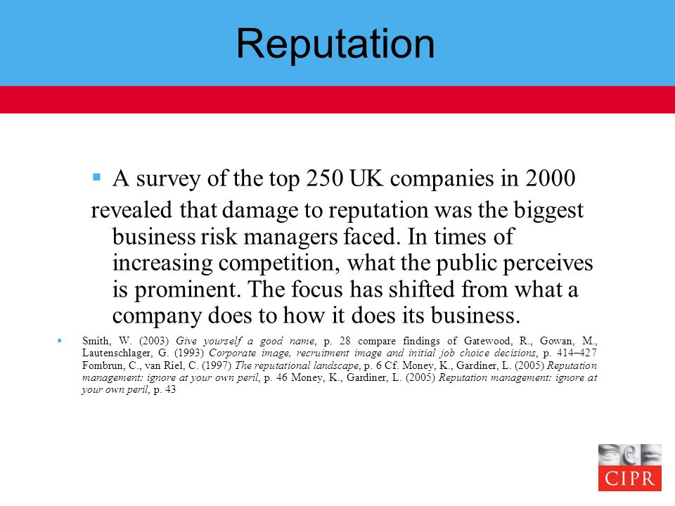 Reputation  A survey of the top 250 UK companies in 2000 revealed that damage to reputation was the biggest business risk managers faced.