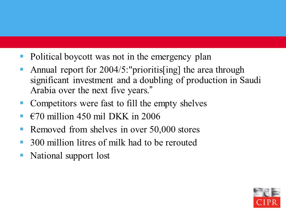  Political boycott was not in the emergency plan  Annual report for 2004/5: prioritis[ing] the area through significant investment and a doubling of production in Saudi Arabia over the next five years.  Competitors were fast to fill the empty shelves  €70 million 450 mil DKK in 2006  Removed from shelves in over 50,000 stores  300 million litres of milk had to be rerouted  National support lost