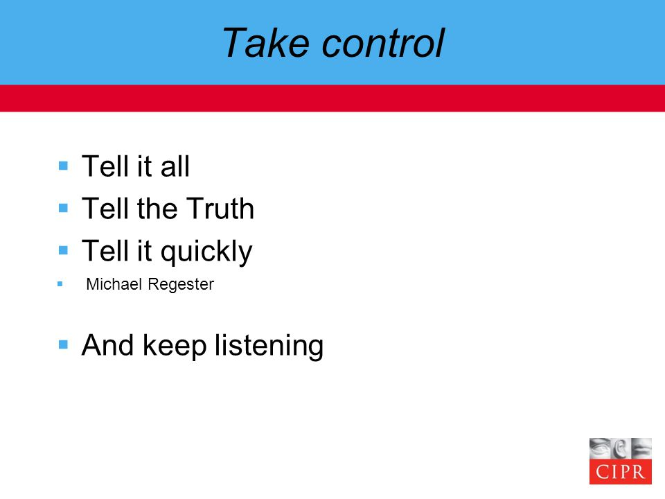 Take control  Tell it all  Tell the Truth  Tell it quickly  Michael Regester  And keep listening