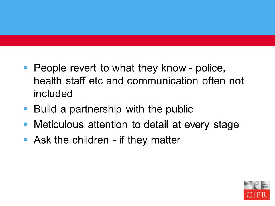  People revert to what they know - police, health staff etc and communication often not included  Build a partnership with the public  Meticulous attention to detail at every stage  Ask the children - if they matter