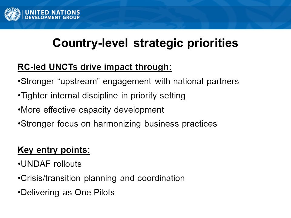 Country-level strategic priorities RC-led UNCTs drive impact through: Stronger upstream engagement with national partners Tighter internal discipline in priority setting More effective capacity development Stronger focus on harmonizing business practices Key entry points: UNDAF rollouts Crisis/transition planning and coordination Delivering as One Pilots