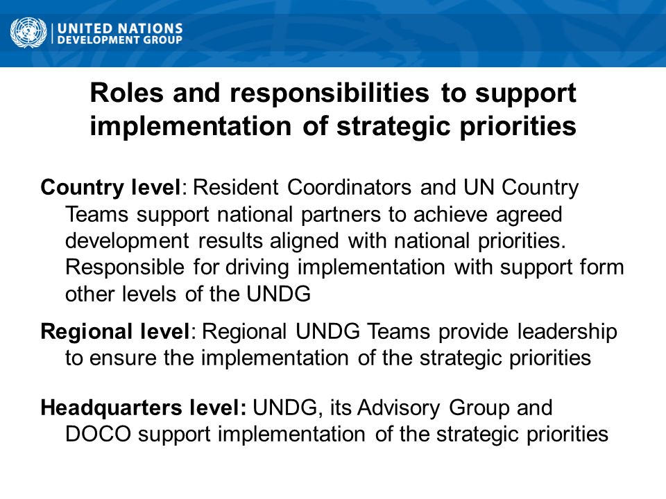 Roles and responsibilities to support implementation of strategic priorities Country level: Resident Coordinators and UN Country Teams support national partners to achieve agreed development results aligned with national priorities.