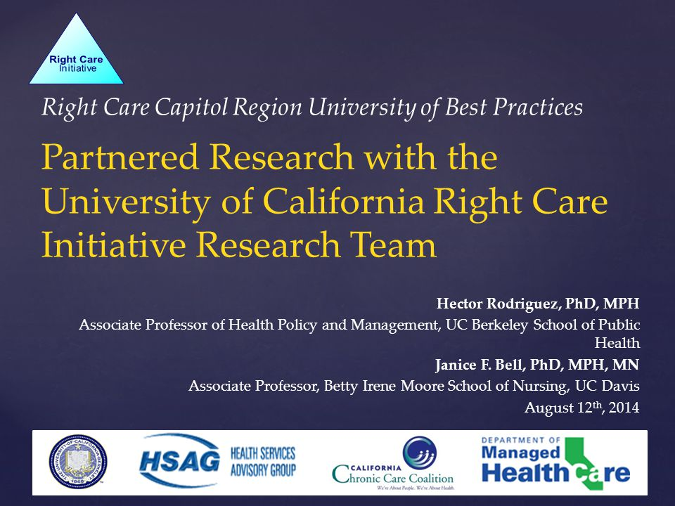 Right Care Capitol Region University of Best Practices Partnered Research with the University of California Right Care Initiative Research Team Hector Rodriguez, PhD, MPH Associate Professor of Health Policy and Management, UC Berkeley School of Public Health Janice F.