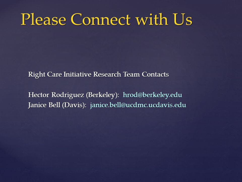 Right Care Initiative Research Team Contacts Hector Rodriguez (Berkeley): hrod@berkeley.edu Janice Bell (Davis): janice.bell@ucdmc.ucdavis.edu Please Connect with Us