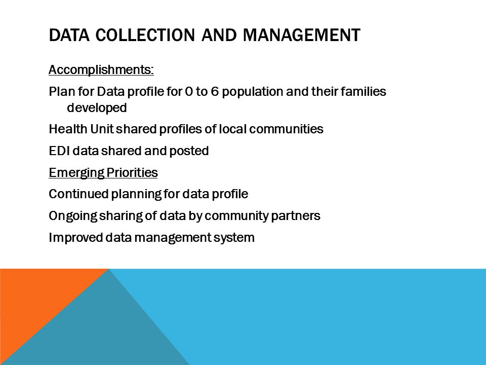 DATA COLLECTION AND MANAGEMENT Accomplishments: Plan for Data profile for 0 to 6 population and their families developed Health Unit shared profiles of local communities EDI data shared and posted Emerging Priorities Continued planning for data profile Ongoing sharing of data by community partners Improved data management system