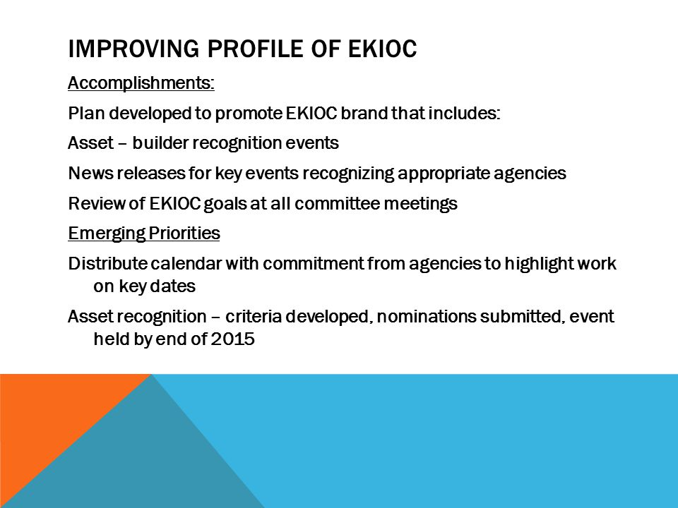 IMPROVING PROFILE OF EKIOC Accomplishments: Plan developed to promote EKIOC brand that includes: Asset – builder recognition events News releases for key events recognizing appropriate agencies Review of EKIOC goals at all committee meetings Emerging Priorities Distribute calendar with commitment from agencies to highlight work on key dates Asset recognition – criteria developed, nominations submitted, event held by end of 2015