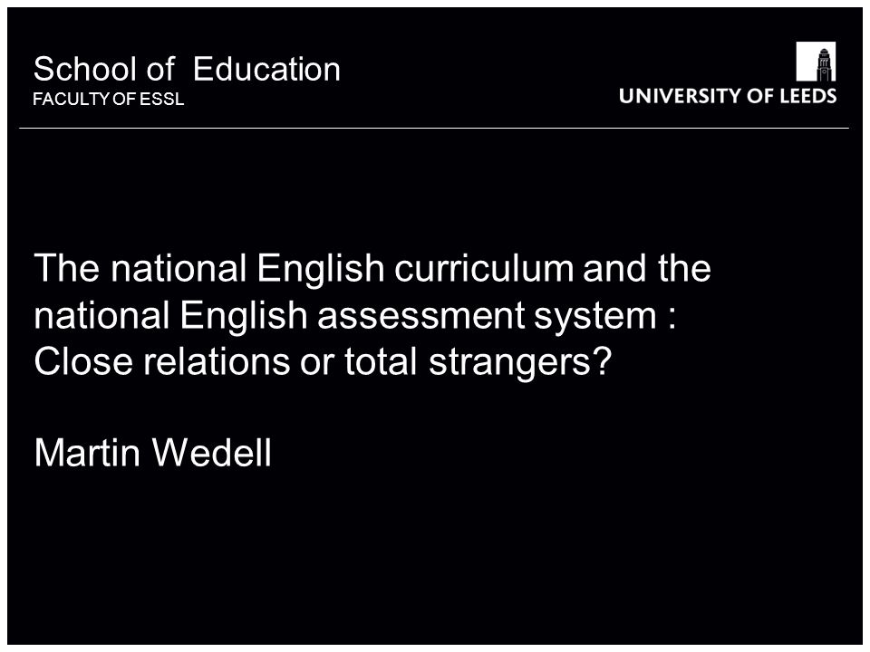 The national English curriculum and the national English assessment system : Close relations or total strangers? Martin Wedell School of Education FAC