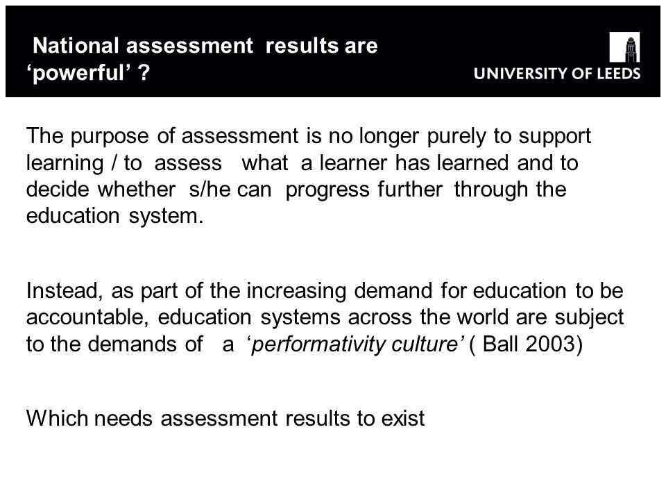 National assessment results are 'powerful' ? The purpose of assessment is no longer purely to support learning / to assess what a learner has learned