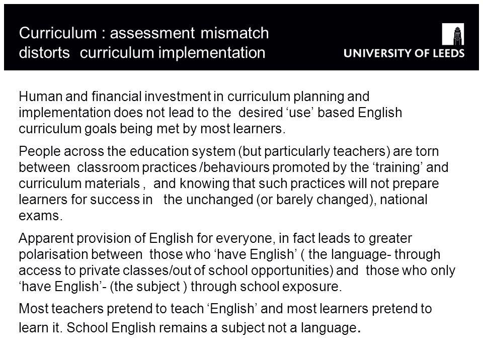 Curriculum : assessment mismatch distorts curriculum implementation Human and financial investment in curriculum planning and implementation does not