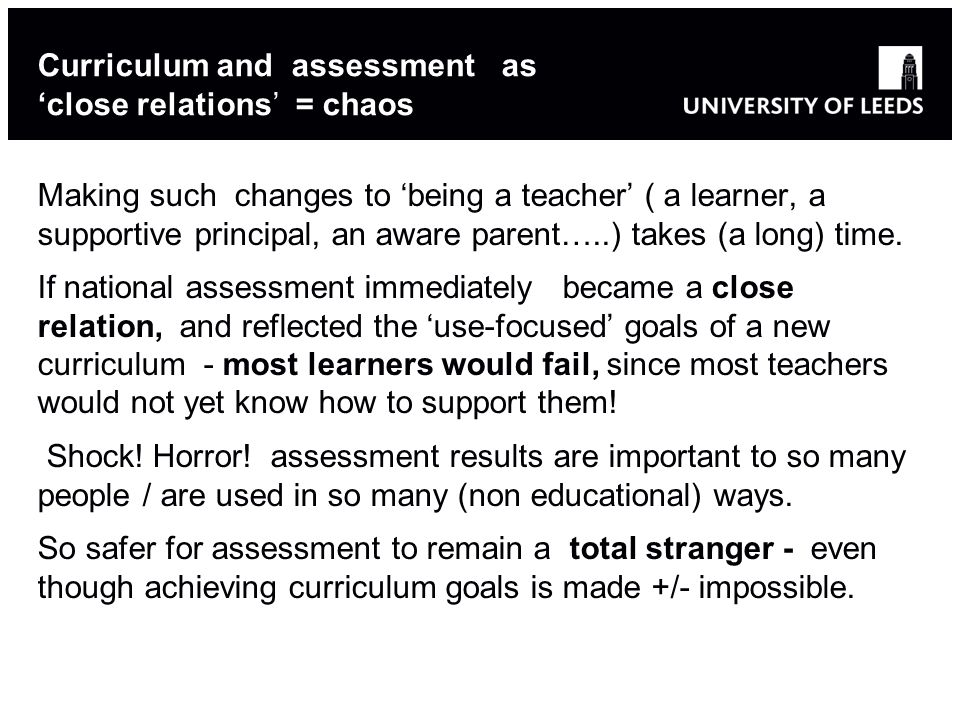 Curriculum and assessment as 'close relations' = chaos Making such changes to 'being a teacher' ( a learner, a supportive principal, an aware parent….