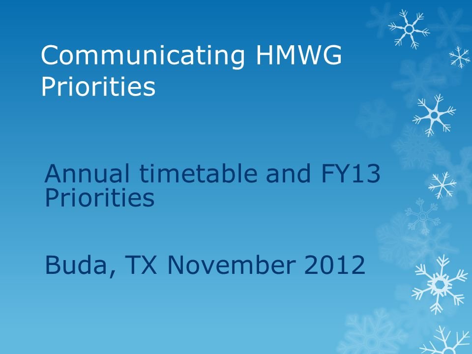 Communicating HMWG Priorities Annual timetable and FY13 Priorities Buda, TX November 2012