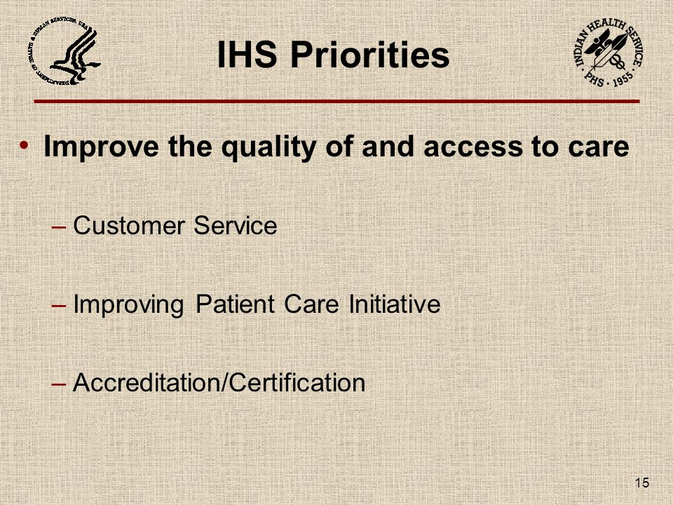 IHS Priorities Improve the quality of and access to care –Customer Service –Improving Patient Care Initiative –Accreditation/Certification 15