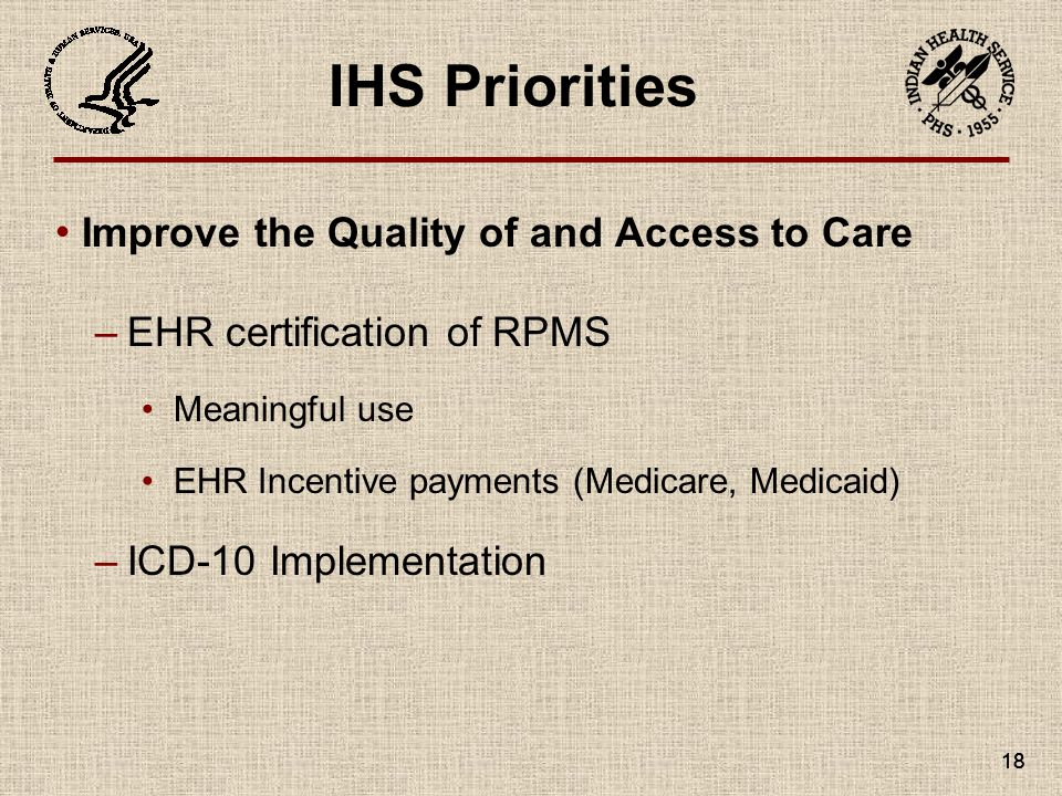 18 IHS Priorities Improve the Quality of and Access to Care –EHR certification of RPMS Meaningful use EHR Incentive payments (Medicare, Medicaid) –ICD-10 Implementation 18