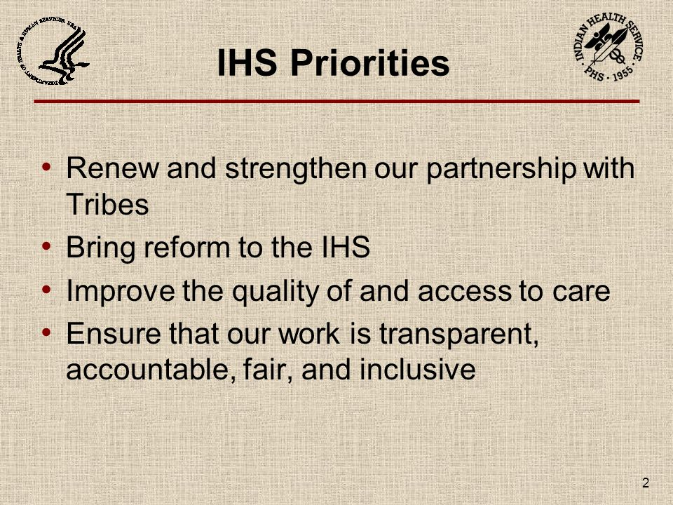2 IHS Priorities Renew and strengthen our partnership with Tribes Bring reform to the IHS Improve the quality of and access to care Ensure that our work is transparent, accountable, fair, and inclusive