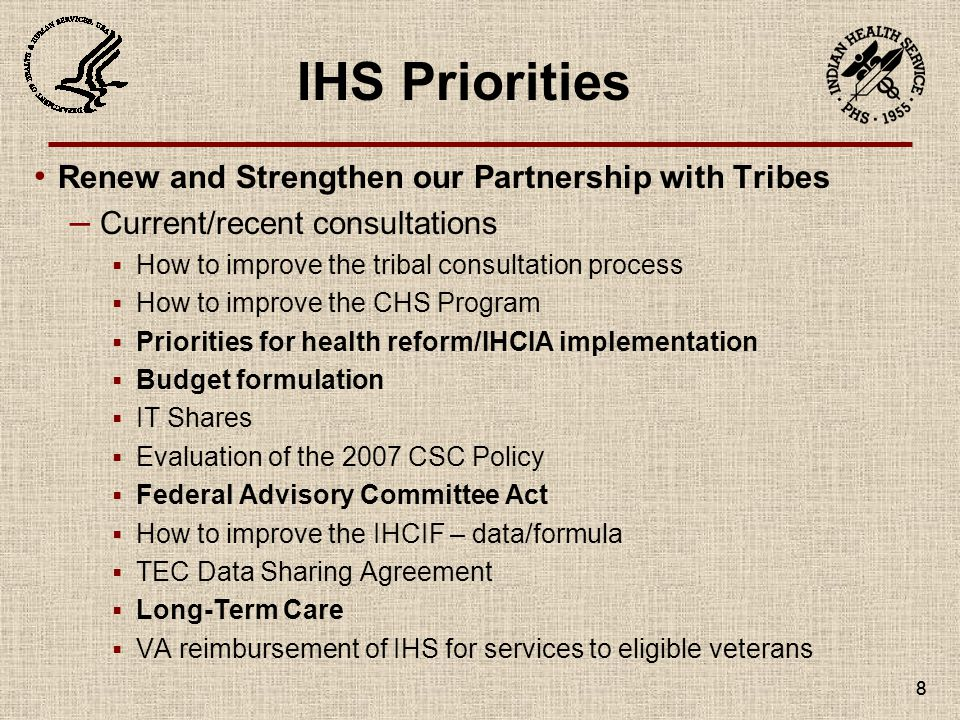 8 Renew and Strengthen our Partnership with Tribes – Current/recent consultations  How to improve the tribal consultation process  How to improve the CHS Program  Priorities for health reform/IHCIA implementation  Budget formulation  IT Shares  Evaluation of the 2007 CSC Policy  Federal Advisory Committee Act  How to improve the IHCIF – data/formula  TEC Data Sharing Agreement  Long-Term Care  VA reimbursement of IHS for services to eligible veterans IHS Priorities 8