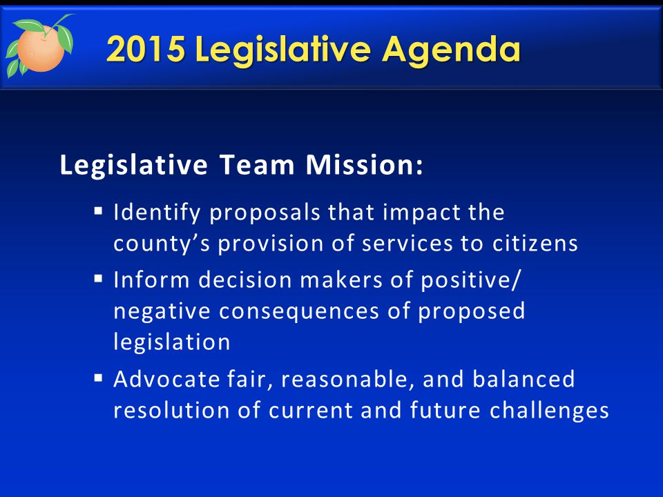 2015 Legislative Agenda Legislative Team Mission:  Identify proposals that impact the county's provision of services to citizens  Inform decision makers of positive/ negative consequences of proposed legislation  Advocate fair, reasonable, and balanced resolution of current and future challenges