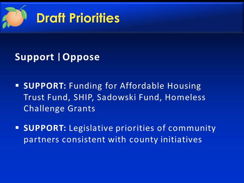 Draft Priorities Support Oppose  SUPPORT: Funding for Affordable Housing Trust Fund, SHIP, Sadowski Fund, Homeless Challenge Grants  SUPPORT: Legislative priorities of community partners consistent with county initiatives
