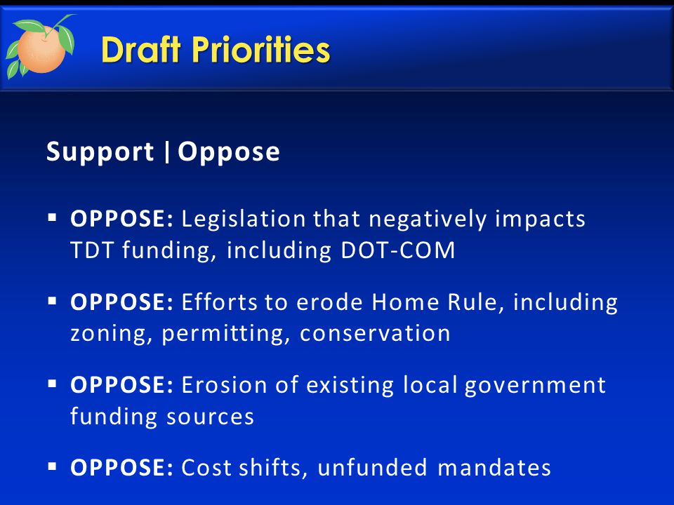 Draft Priorities Support Oppose  OPPOSE: Legislation that negatively impacts TDT funding, including DOT-COM  OPPOSE: Efforts to erode Home Rule, including zoning, permitting, conservation  OPPOSE: Erosion of existing local government funding sources  OPPOSE: Cost shifts, unfunded mandates