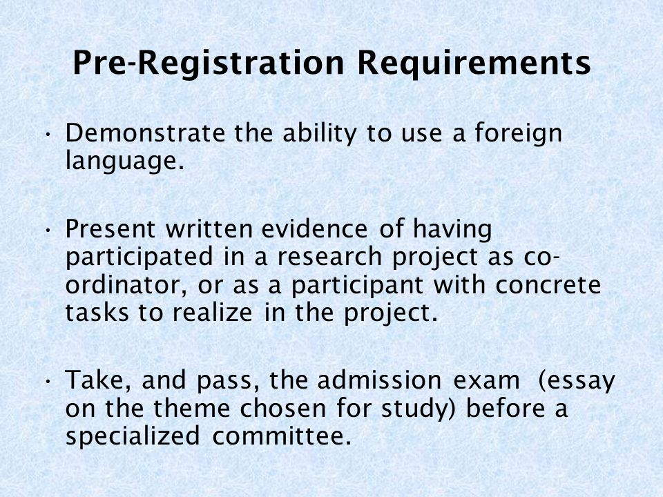 Pre-Registration Requirements Demonstrate the ability to use a foreign language. Present written evidence of having participated in a research project