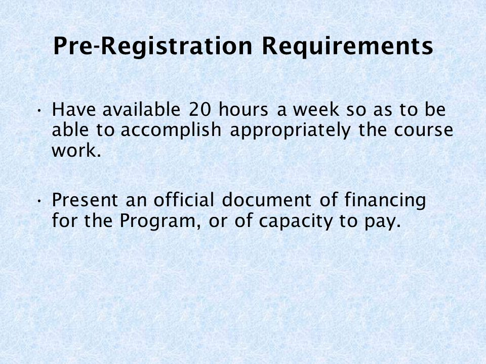 Pre-Registration Requirements Have available 20 hours a week so as to be able to accomplish appropriately the course work.