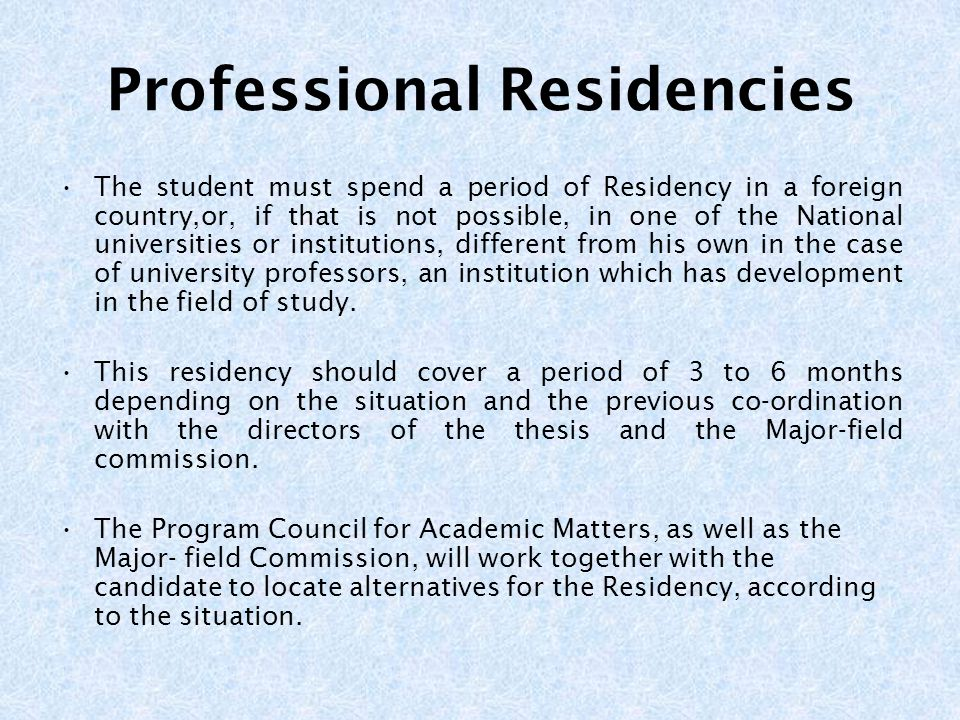Professional Residencies The student must spend a period of Residency in a foreign country,or, if that is not possible, in one of the National universities or institutions, different from his own in the case of university professors, an institution which has development in the field of study.