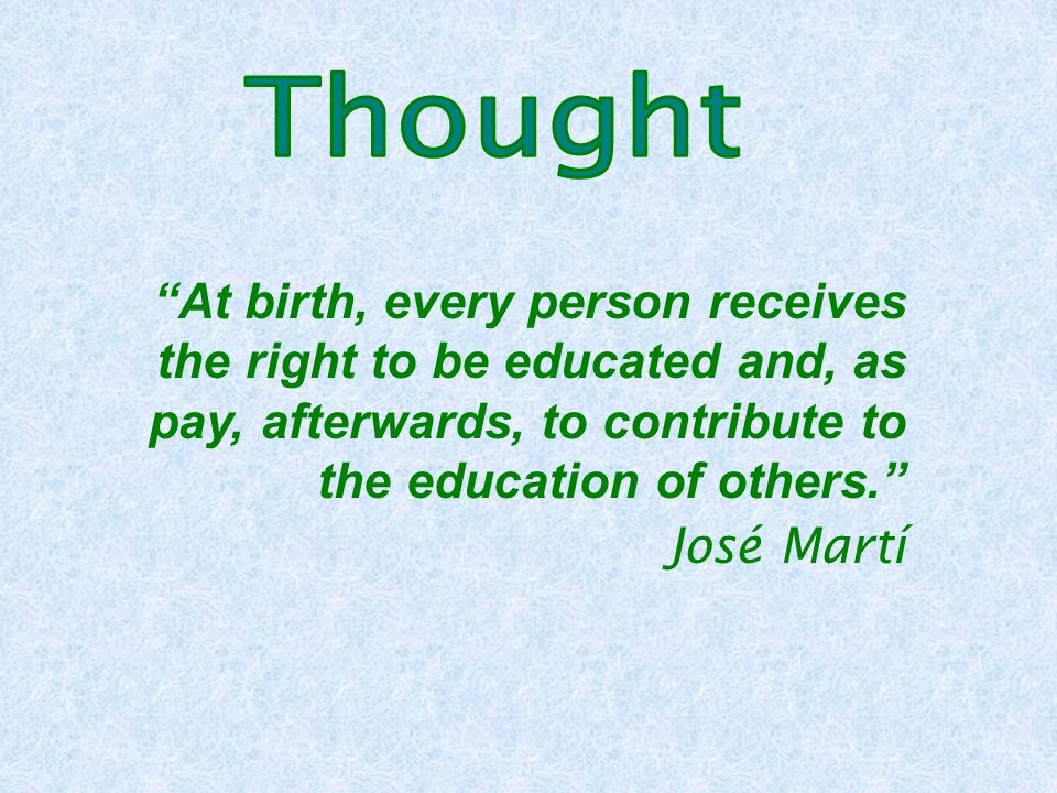 At birth, every person receives the right to be educated and, as pay, afterwards, to contribute to the education of others. José Martí
