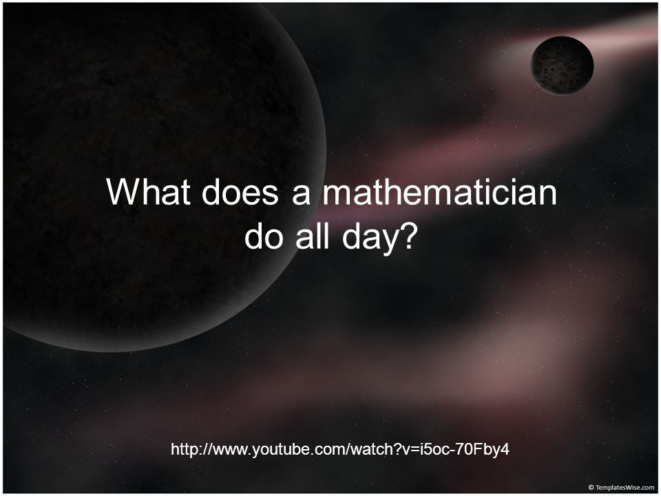 What does a mathematician do all day? http://www.youtube.com/watch?v=i5oc-70Fby4